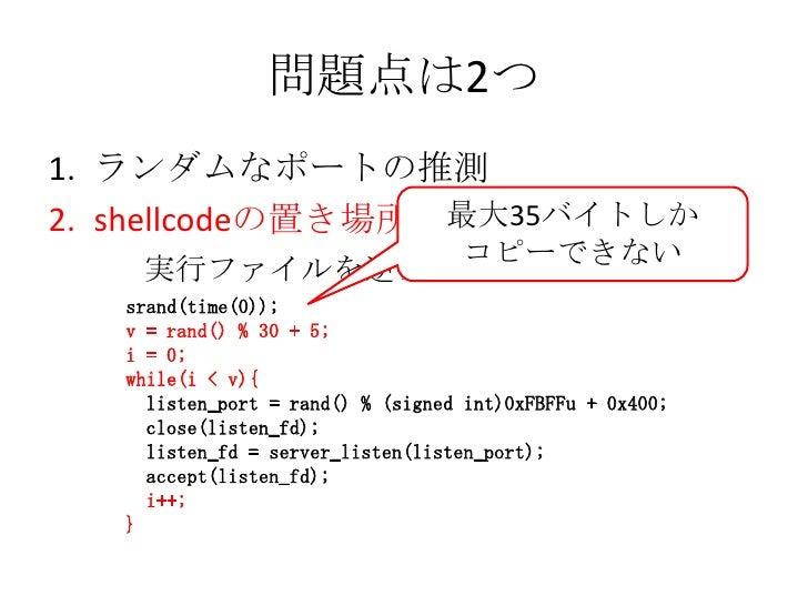 問題点は2つ<br />ランダムなポートの推測<br />shellcodeの置き場所<br />最大35バイトしか<br />コピーできない<br />  実行ファイルを逆アセンブル<br />srand(time(0));<br />v =...