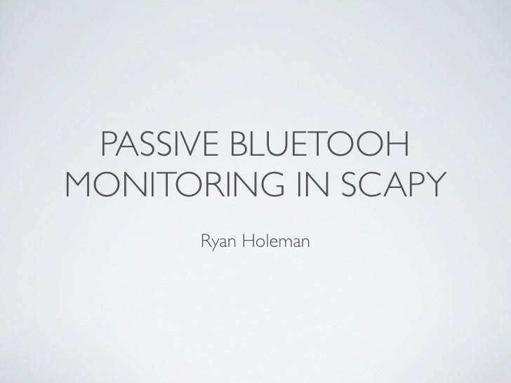 PASSIVE BLUETOOHMONITORING IN SCAPY      Ryan Holeman