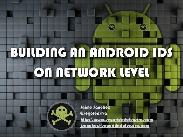 BUILDING AN ANDROID IDS ON NETWORK LEVEL Jaime Sanchez @segofensiva http://www.seguridadofensiva.com jsanchez@seguridadofe...