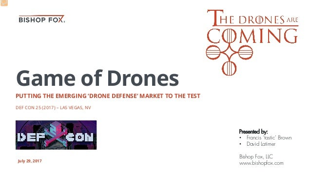 Game of Drones PUTTING THE EMERGING 'DRONE DEFENSE' MARKET TO THE TEST DEF CON 25 (2017) – LAS VEGAS, NV July 29, 2017 Pre...
