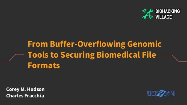 From Buffer-Overflowing Genomic Tools to Securing Biomedical File Formats Corey M. Hudson Charles Fracchia