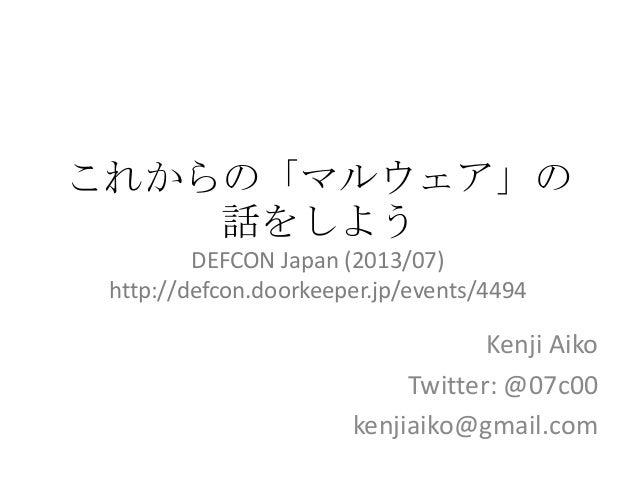 これからの「マルウェア」の 話をしよう Kenji Aiko Twitter: @07c00 kenjiaiko@gmail.com DEFCON Japan (2013/07) http://defcon.doorkeeper.jp/even...
