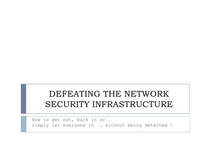 DEFEATING THE NETWORK     SECURITY INFRASTRUCTURE How to get out, back in or … simply let everyone in … without being dete...