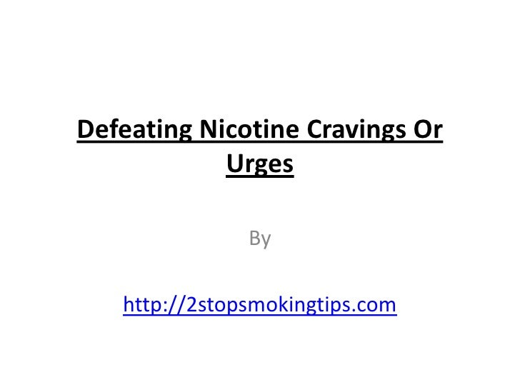 Defeating Nicotine Cravings Or            Urges               By   http://2stopsmokingtips.com