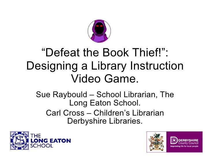 """"""" Defeat the Book Thief!"""": Designing a Library Instruction Video Game. Sue Raybould – School Librarian, The Long Eaton Sch..."""