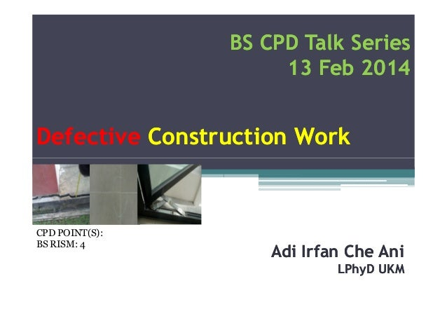 BS CPD Talk Series 13 Feb 2014  Defective Construction Work  CPD POINT(S): BS RISM: 4  Adi Irfan Che Ani LPhyD UKM