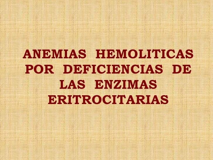 ANEMIAS  HEMOLITICAS POR  DEFICIENCIAS  DE LAS  ENZIMAS ERITROCITARIAS