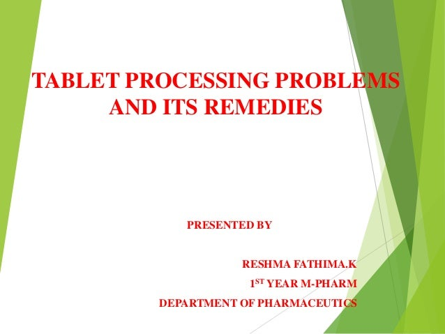 TABLET PROCESSING PROBLEMS AND ITS REMEDIES PRESENTED BY RESHMA FATHIMA.K 1ST YEAR M-PHARM DEPARTMENT OF PHARMACEUTICS