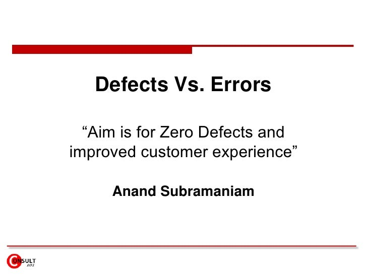 "Defects Vs. Errors  ""Aim is for Zero Defects andimproved customer experience""     Anand Subramaniam"