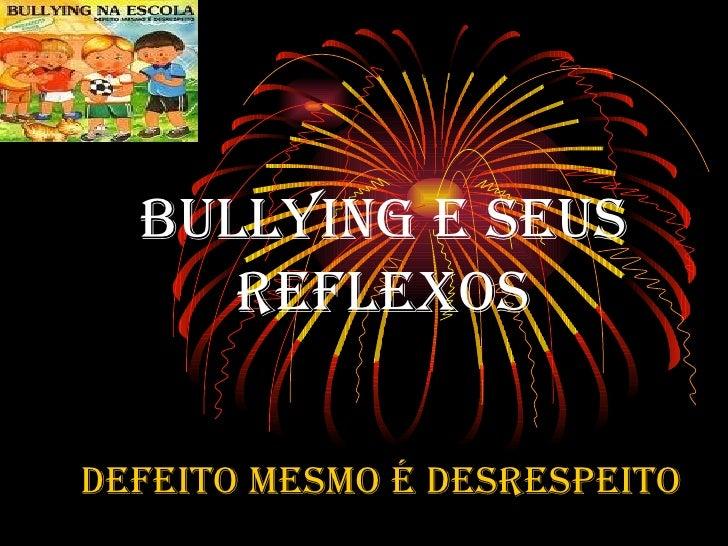 BULLYING E SEUS REFLEXOS DEFEITO MESMO É DESRESPEITO