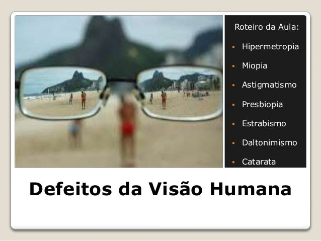 Defeitos da Visão Humana Roteiro da Aula:  Hipermetropia  Miopia  Astigmatismo  Presbiopia  Estrabismo  Daltonimismo...