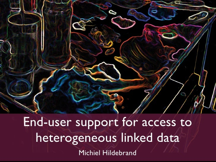 End-user support for access to   heterogeneous linked data          Michiel Hildebrand