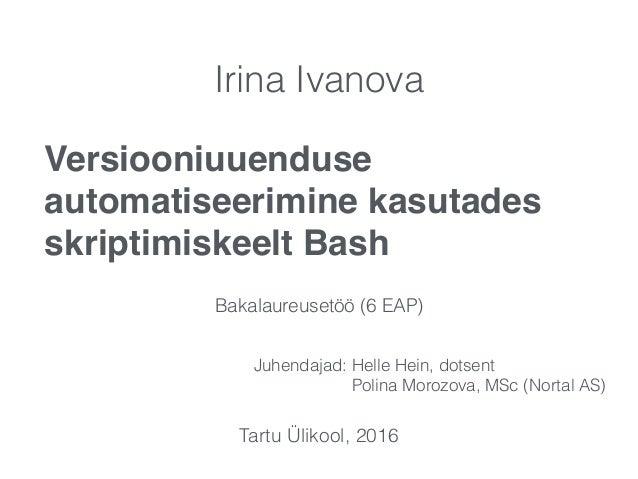 Versiooniuuenduse automatiseerimine kasutades skriptimiskeelt Bash Irina Ivanova Bakalaureusetöö (6 EAP) Juhendajad: Helle...