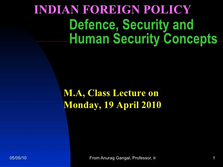 Defence, Security and Human Security Concepts M.A, Class Lecture on  Monday, 19 April 2010 INDIAN FOREIGN POLICY