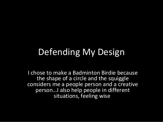 Defending My Design I chose to make a Badminton Birdie because the shape of a circle and the squiggle considers me a peopl...