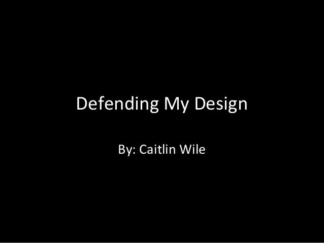 Defending My Design By: Caitlin Wile