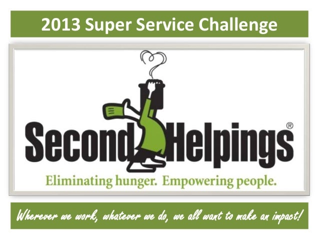 2013 Super Service Challenge  Wherever we work, whatever we do, we all want to make an impact!
