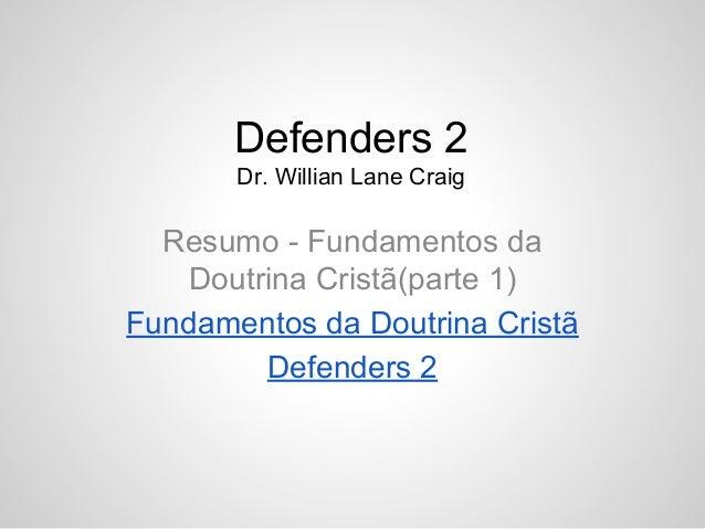 Defenders 2 Dr. Willian Lane Craig Resumo - Fundamentos da Doutrina Cristã(parte 1) Fundamentos da Doutrina Cristã Defende...