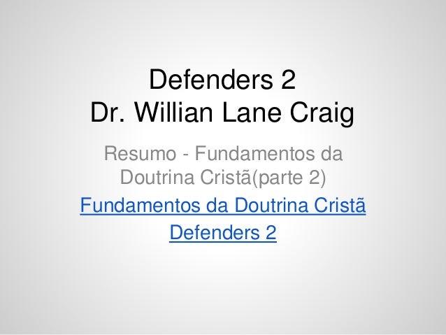 Defenders 2 Dr. Willian Lane Craig Resumo - Fundamentos da Doutrina Cristã(parte 2) Fundamentos da Doutrina Cristã Defende...
