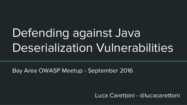 Defending against Java Deserialization Vulnerabilities Bay Area OWASP Meetup - September 2016 Luca Carettoni - @lucacarett...