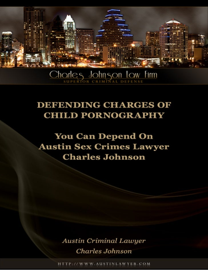 Defending Charges of Child Pornography:          You Can Depend On Austin Sex Crimes Lawyer Charles JohnsonAustin    Sex  ...