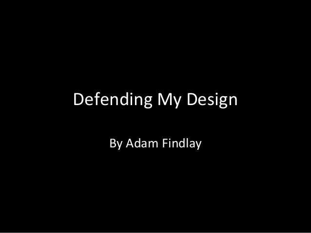 Defending My Design By Adam Findlay