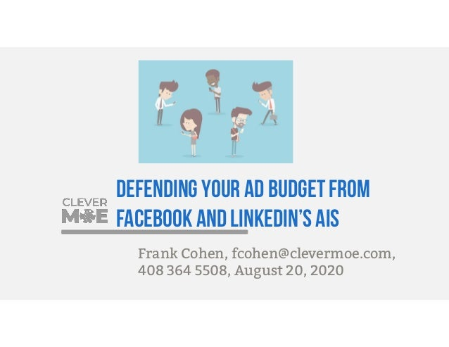 Defending your ad budget from Facebook and LinkedIn's AIs Frank Cohen, fcohen@clevermoe.com, 408 364 5508, August 20, 2020