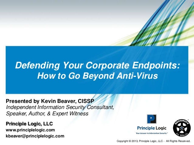 Defending Your Corporate Endpoints:             How to Go Beyond Anti-VirusPresented by Kevin Beaver, CISSPIndependent Inf...