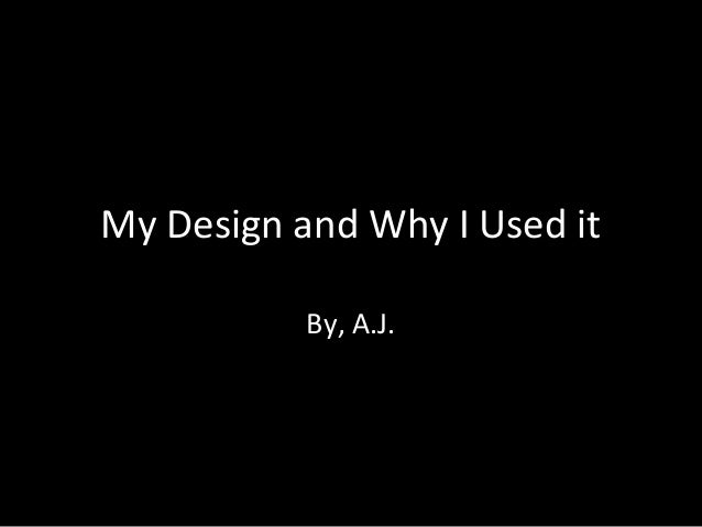 My Design and Why I Used it By, A.J.