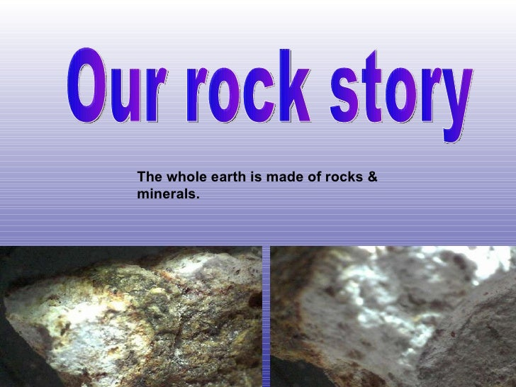 Our rock story The whole earth is made of rocks & minerals.