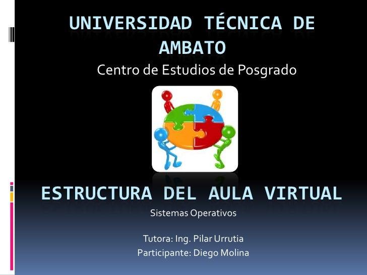 UNIVERSIDAD TÉCNICA DE          AMBATO     Centro de Estudios de PosgradoESTRUCTURA DEL AULA VIRTUAL              Sistemas...