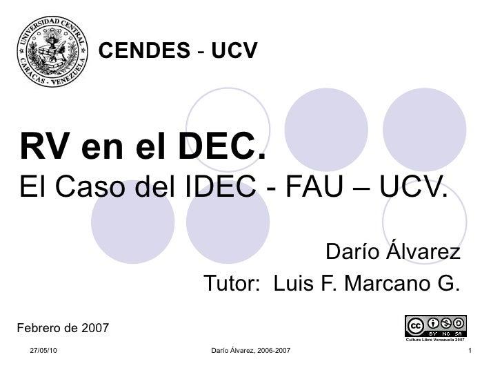 RV en el DEC.   El Caso del IDEC - FAU – UCV. Darío Álvarez Tutor:  Luis F. Marcano G. Cultura Libre Venezuela 2007 CENDES...