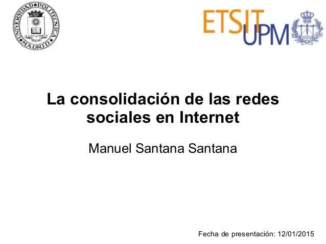 La consolidación de las redes sociales en Internet Manuel Santana Santana Fecha de presentación: 12/01/2015
