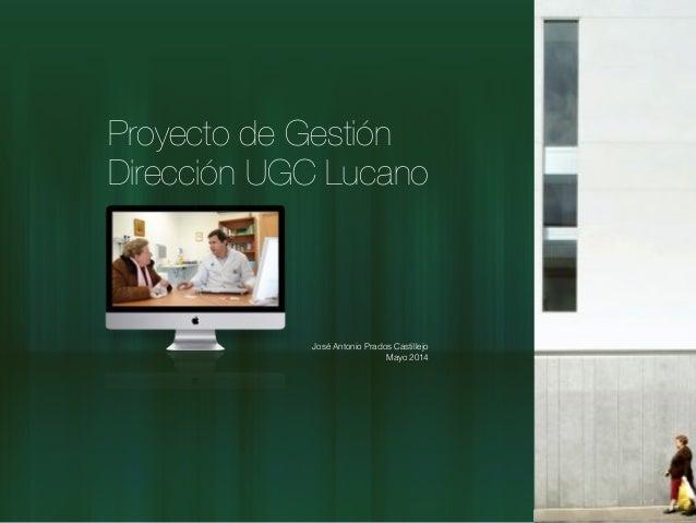 Proyecto de Gestión Dirección UGC Lucano José Antonio Prados Castillejo Mayo 2014
