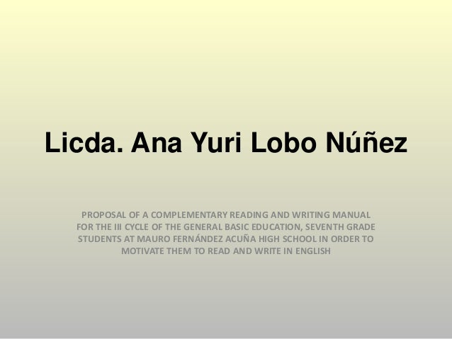 Licda. Ana Yuri Lobo Núñez PROPOSAL OF A COMPLEMENTARY READING AND WRITING MANUAL FOR THE III CYCLE OF THE GENERAL BASIC E...