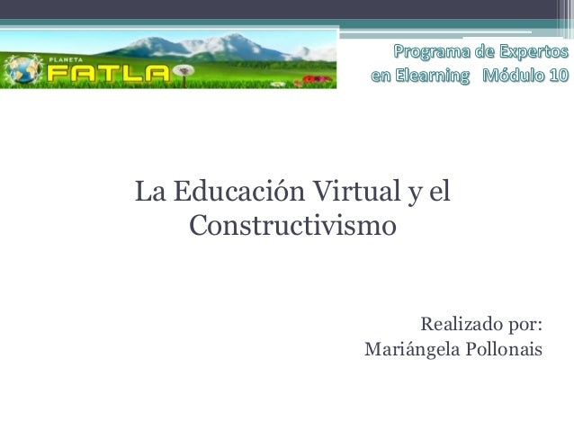 La Educación Virtual y el    Constructivismo                       Realizado por:                  Mariángela Pollonais