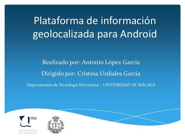 Plataforma de información geolocalizada para Android Realizado por: Antonio López García Dirigido por: Cristina Urdiales ...