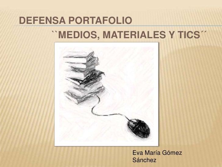 DEFENSA PORTAFOLIO     ``MEDIOS, MATERIALES Y TICS´´                    Eva María Gómez                    Sánchez