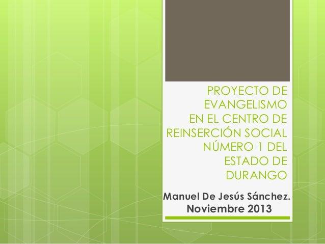PROYECTO DE EVANGELISMO EN EL CENTRO DE REINSERCIÓN SOCIAL NÚMERO 1 DEL ESTADO DE DURANGO Manuel De Jesús Sánchez. Noviemb...