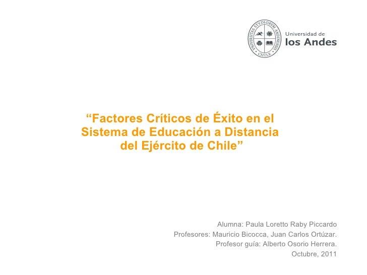 """"""" Factores Críticos de Éxito en el  Sistema de Educación a Distancia  del Ejército de Chile"""" Alumna: Paula Loretto Raby Pi..."""
