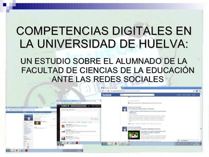 COMPETENCIAS DIGITALES EN LA UNIVERSIDAD DE HUELVA: <ul><li>UN ESTUDIO SOBRE EL ALUMNADO DE LA FACULTAD DE CIENCIAS DE LA ...
