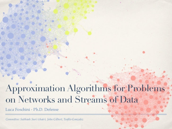 Approximation Algorithms for Problemson Networks and Streams of DataLuca Foschini - Ph.D. DefenseCommittee: Subhash Suri (...