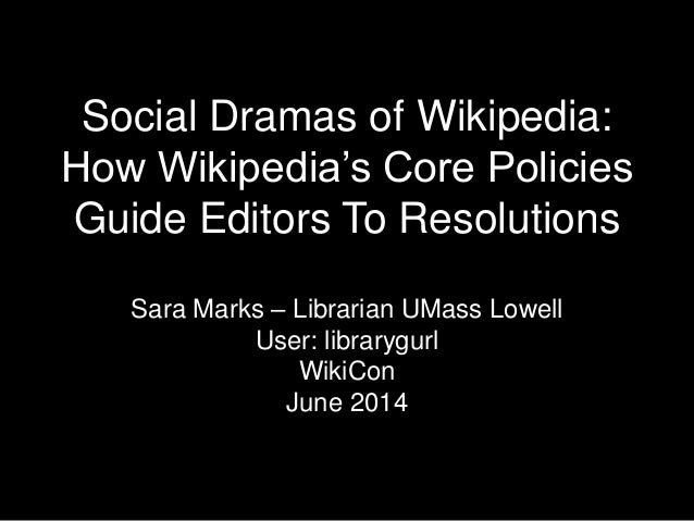 Social Dramas of Wikipedia: How Wikipedia's Core Policies Guide Editors To Resolutions Sara Marks – Librarian UMass Lowell...