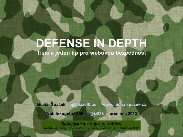 DEFENSE IN DEPTH Tisíc a jeden tip pro webovou bezpečnost  Michal Špaček  @spazef0rze  Web Inkognito VŠE  www.michalspacek...