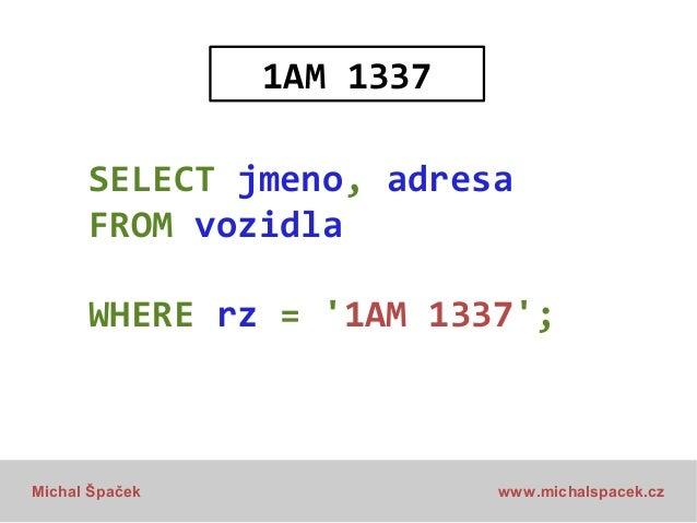 1AM 1337 SELECT jmeno, adresa FROM vozidla WHERE rz = '1AM 1337';  Michal Špaček  www.michalspacek.cz
