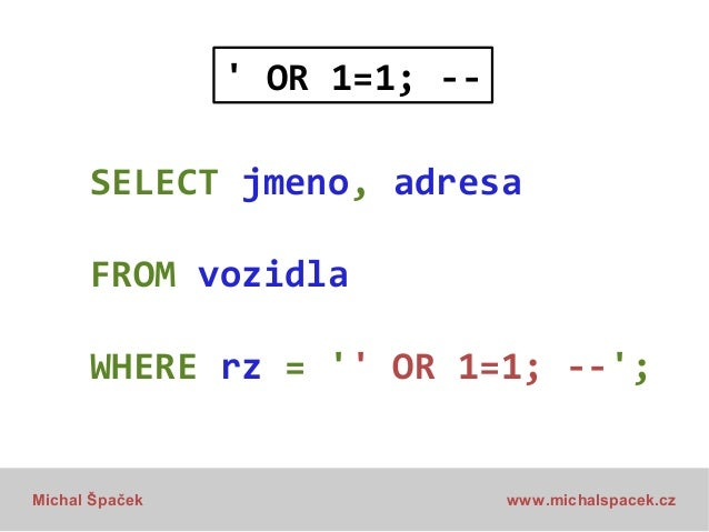 ' OR 1=1; -SELECT jmeno, adresa FROM vozidla WHERE rz = '' OR 1=1; --';  Michal Špaček  www.michalspacek.cz