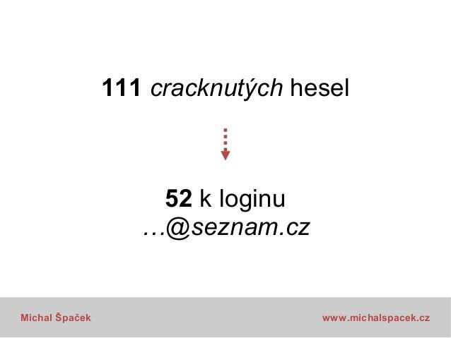 52 loginů …@seznam.cz  Kolik stejných hesel jako na Seznam?  Michal Špaček  www.michalspacek.cz