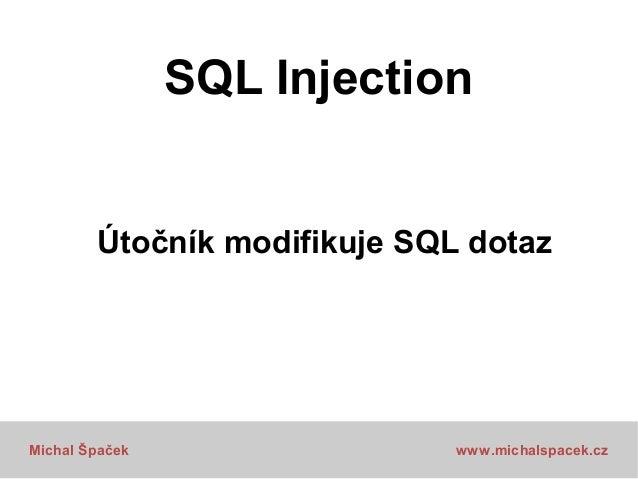 SQL Injection Útočník modifikuje SQL dotaz  Michal Špaček  www.michalspacek.cz