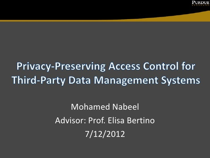 Mohamed NabeelAdvisor: Prof. Elisa Bertino        7/12/2012