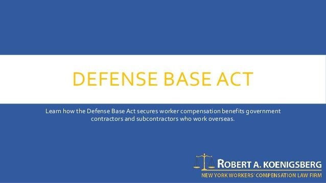DEFENSE BASE ACT Learn how the Defense BaseAct secures worker compensation benefits government contractors and subcontract...